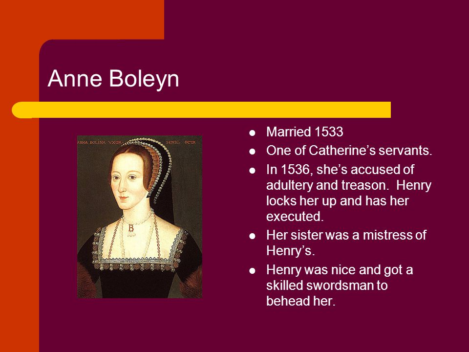 Anne Boleyn Married 1533 One of Catherine's servants. In 1536, she's accused of adultery and treason. Henry locks her up and has her executed. Her sis
