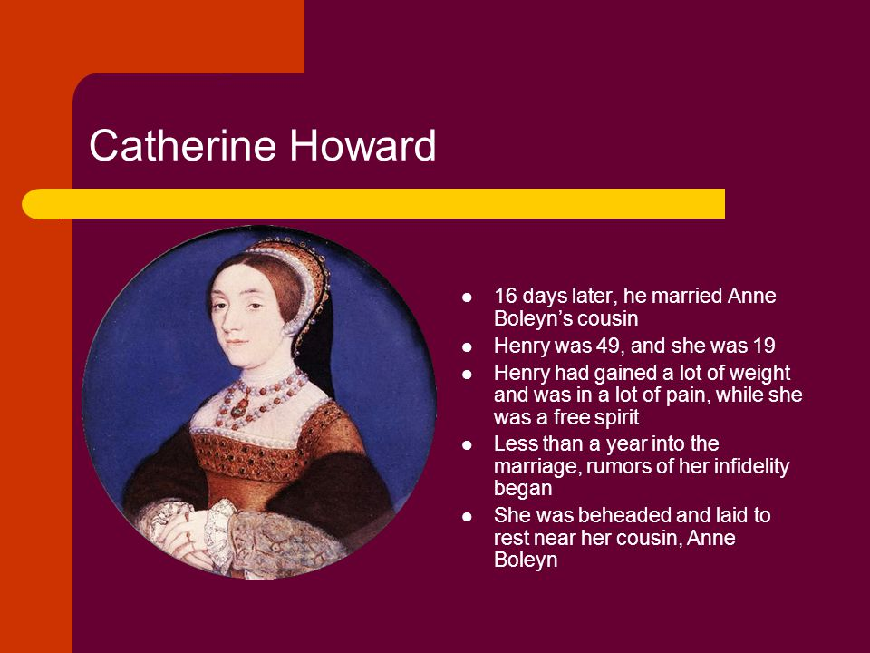 Catherine Howard 16 days later, he married Anne Boleyn's cousin Henry was 49, and she was 19 Henry had gained a lot of weight and was in a lot of pain