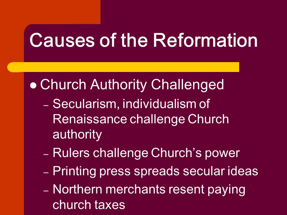 Causes of the Reformation Church Authority Challenged – Secularism, individualism of Renaissance challenge Church authority – Rulers challenge Church'