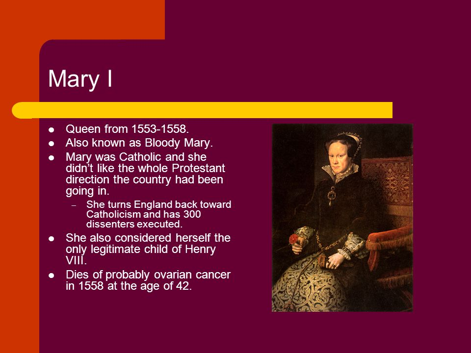 Mary I Queen from 1553-1558. Also known as Bloody Mary. Mary was Catholic and she didn't like the whole Protestant direction the country had been goin