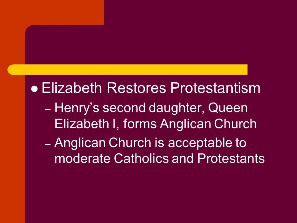 Elizabeth Restores Protestantism – Henry's second daughter, Queen Elizabeth I, forms Anglican Church – Anglican Church is acceptable to moderate Catho