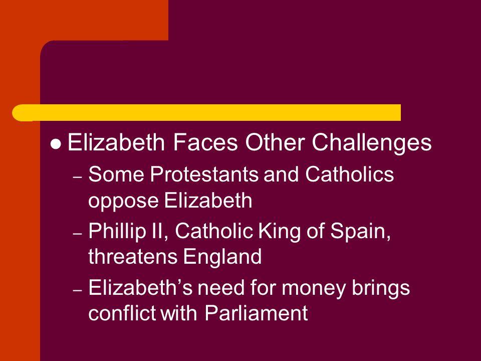Elizabeth Faces Other Challenges – Some Protestants and Catholics oppose Elizabeth – Phillip II, Catholic King of Spain, threatens England – Elizabeth