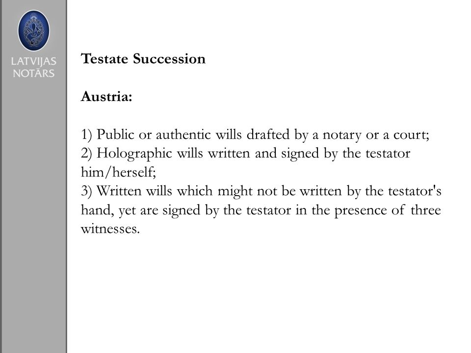 Testate Succession Austria: 1) Public or authentic wills drafted by a notary or a court; 2) Holographic wills written and signed by the testator him/herself; 3) Written wills which might not be written by the testator s hand, yet are signed by the testator in the presence of three witnesses.