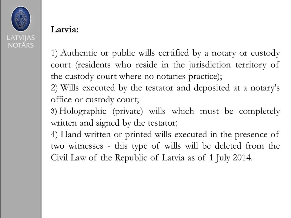 Latvia: 1) Authentic or public wills certified by a notary or custody court (residents who reside in the jurisdiction territory of the custody court where no notaries practice); 2) Wills executed by the testator and deposited at a notary s office or custody court; 3) Holographic (private) wills which must be completely written and signed by the testator ; 4) Hand-written or printed wills executed in the presence of two witnesses - this type of wills will be deleted from the Civil Law of the Republic of Latvia as of 1 July 2014.