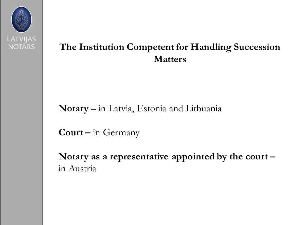 The Institution Competent for Handling Succession Matters Notary – in Latvia, Estonia and Lithuania Court – in Germany Notary as a representative appointed by the court – in Austria