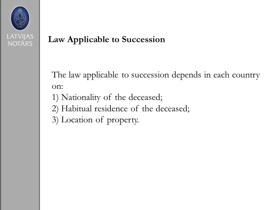 Law Applicable to Succession The law applicable to succession depends in each country on: 1) Nationality of the deceased; 2) Habitual residence of the deceased; 3) Location of property.