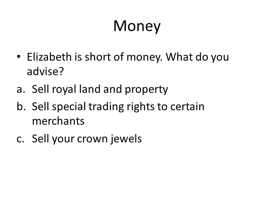 Money Elizabeth is short of money. What do you advise.