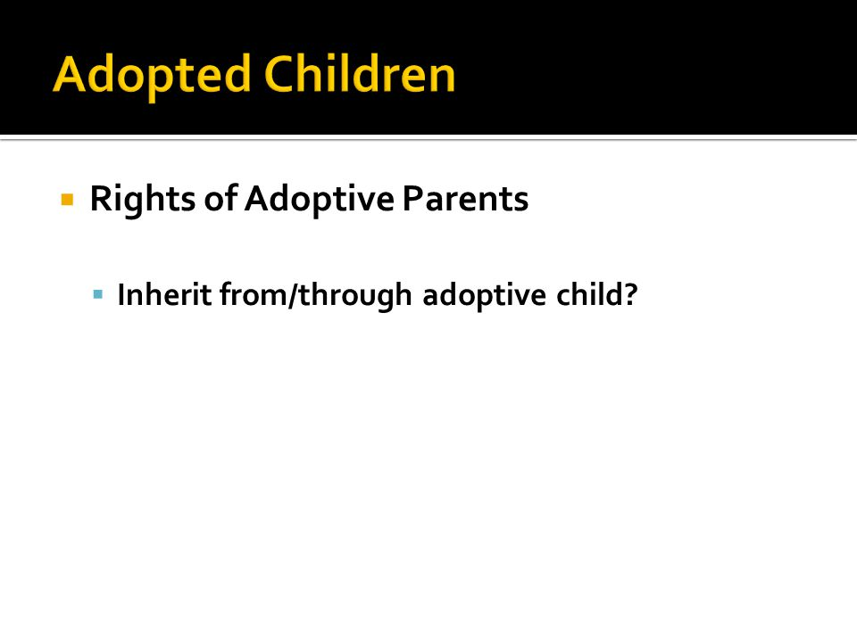  Rights of Adoptive Parents  Inherit from/through adoptive child?