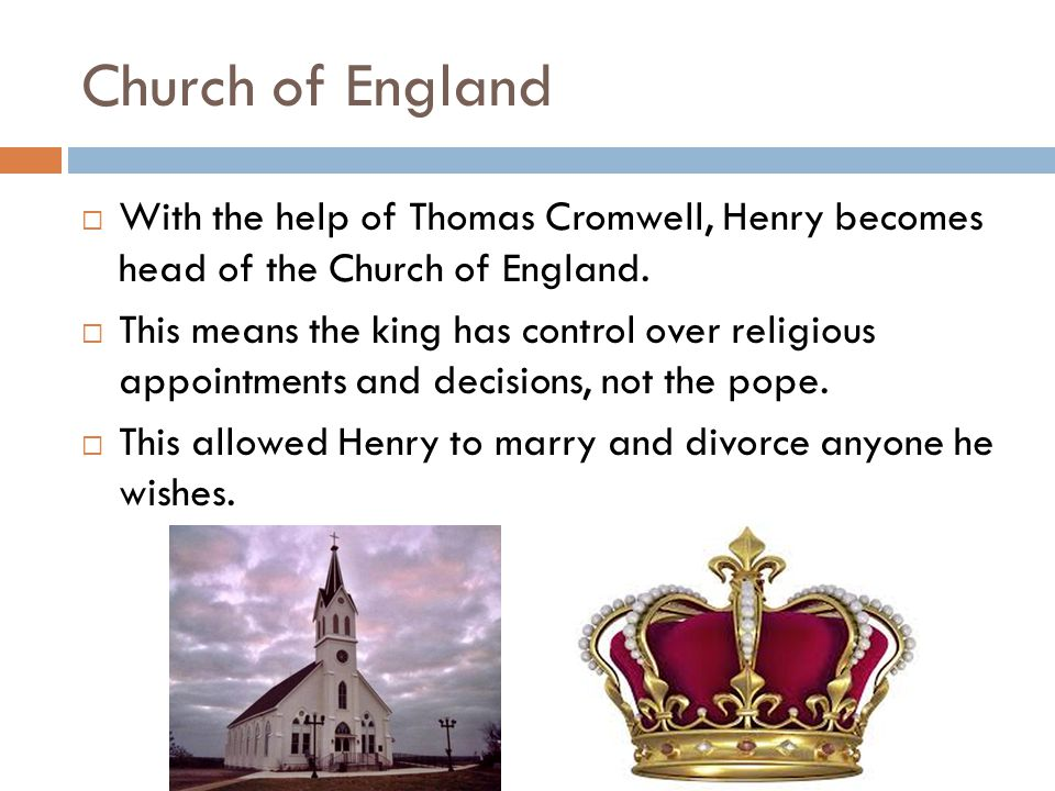 Church of England  With the help of Thomas Cromwell, Henry becomes head of the Church of England.