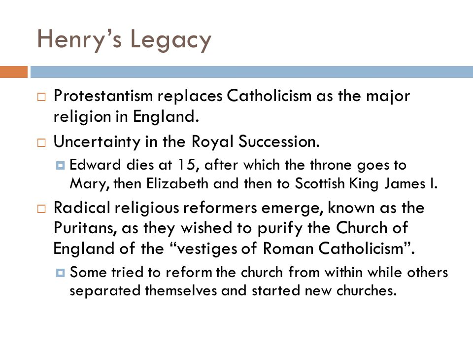Henry's Legacy  Protestantism replaces Catholicism as the major religion in England.