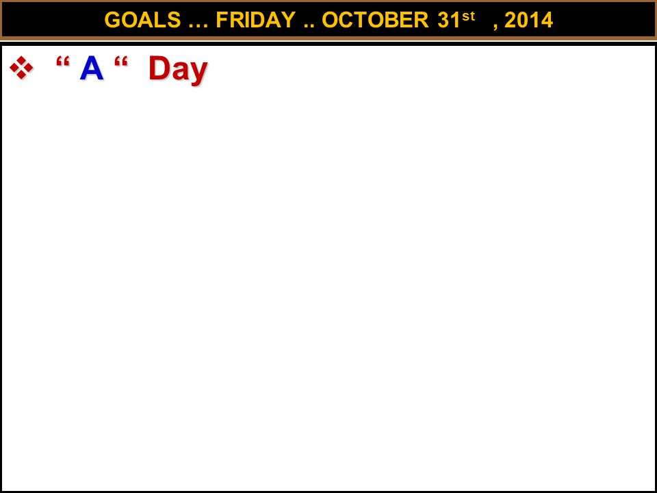 GOALS … FRIDAY.. OCTOBER 31 st, 2014  A Day