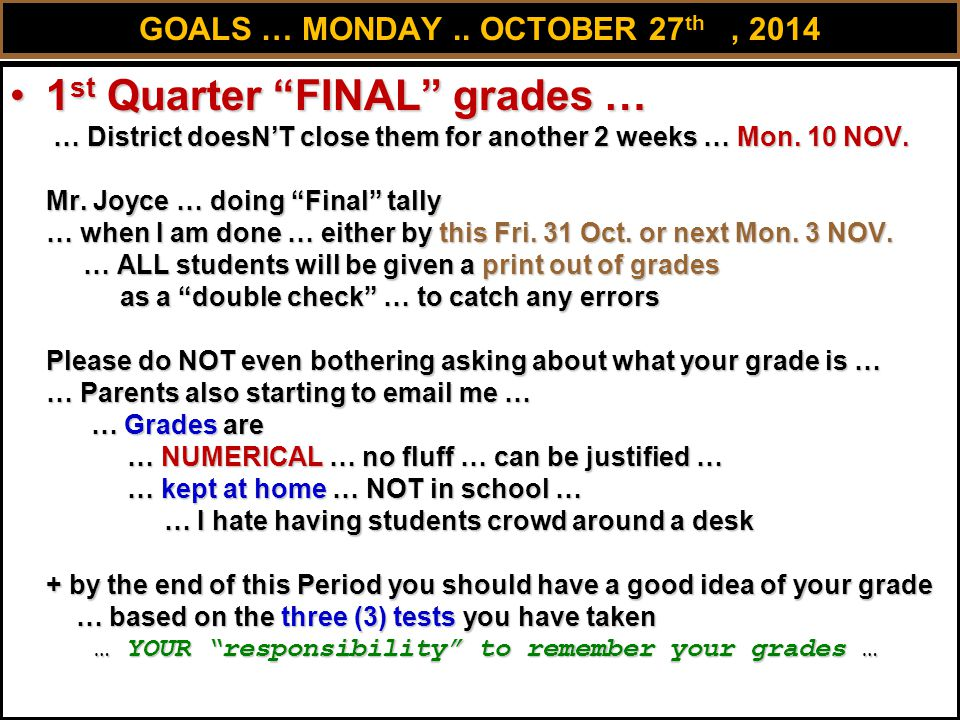 """GOALS … MONDAY.. OCTOBER 27 th, 2014 1 st Quarter """"FINAL"""" grades … … District doesN'T close them for another 2 weeks … Mon. 10 NOV. Mr. Joyce … doing"""