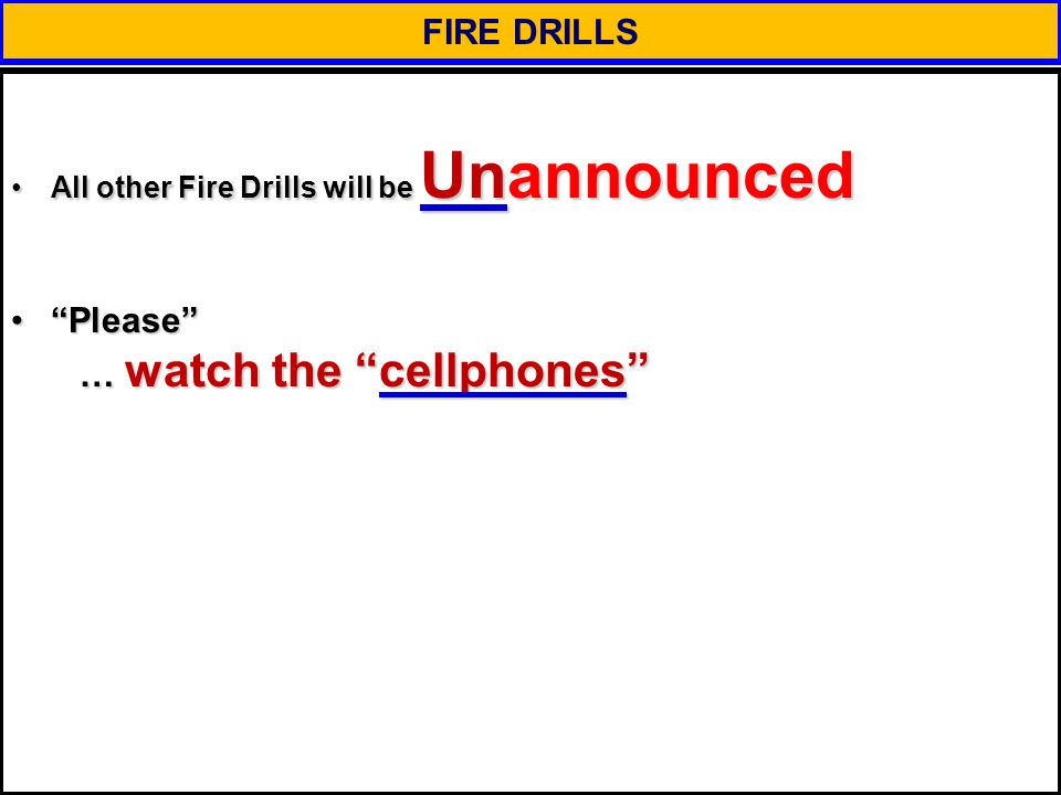 FIRE DRILLS All other Fire Drills will be UnannouncedAll other Fire Drills will be Unannounced Please … watch the cellphones Please … watch the cellphones
