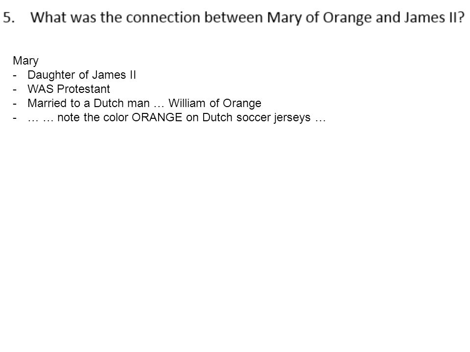 Mary -Daughter of James II -WAS Protestant -Married to a Dutch man … William of Orange -… … note the color ORANGE on Dutch soccer jerseys …