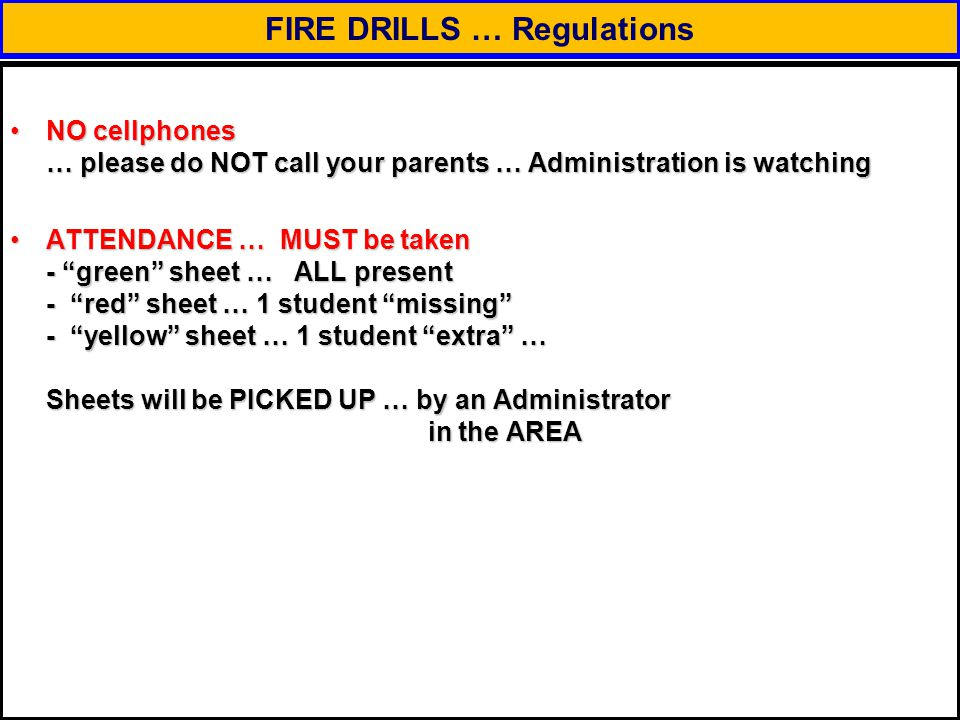 FIRE DRILLS … Regulations NO cellphones … please do NOT call your parents … Administration is watchingNO cellphones … please do NOT call your parents … Administration is watching ATTENDANCE … MUST be taken - green sheet … ALL present - red sheet … 1 student missing - yellow sheet … 1 student extra … Sheets will be PICKED UP … by an Administrator in the AREAATTENDANCE … MUST be taken - green sheet … ALL present - red sheet … 1 student missing - yellow sheet … 1 student extra … Sheets will be PICKED UP … by an Administrator in the AREA