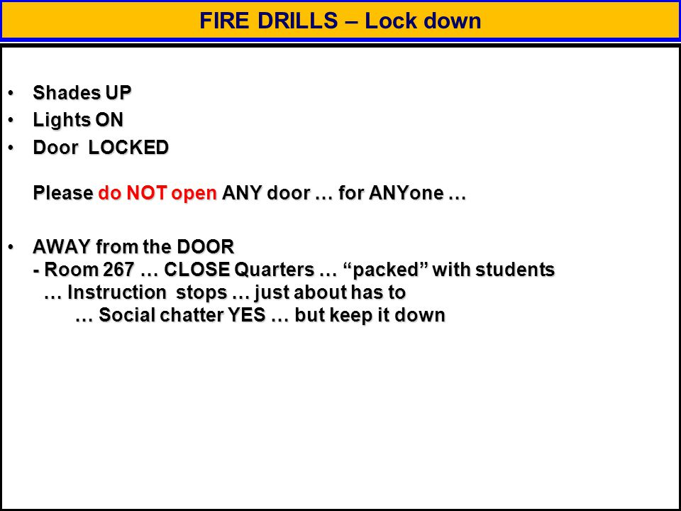 FIRE DRILLS – Lock down Shades UPShades UP Lights ONLights ON Door LOCKED Please do NOT open ANY door … for ANYone …Door LOCKED Please do NOT open ANY door … for ANYone … AWAY from the DOOR - Room 267 … CLOSE Quarters … packed with students … Instruction stops … just about has to … Social chatter YES … but keep it downAWAY from the DOOR - Room 267 … CLOSE Quarters … packed with students … Instruction stops … just about has to … Social chatter YES … but keep it down