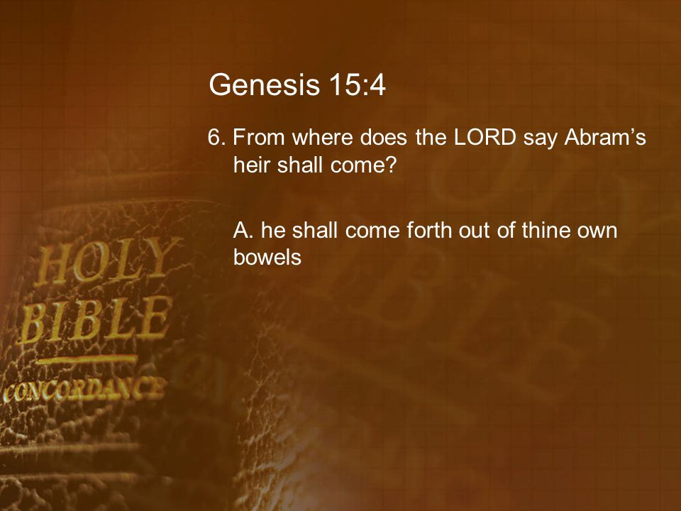 Genesis 15:4 6. From where does the LORD say Abram's heir shall come.
