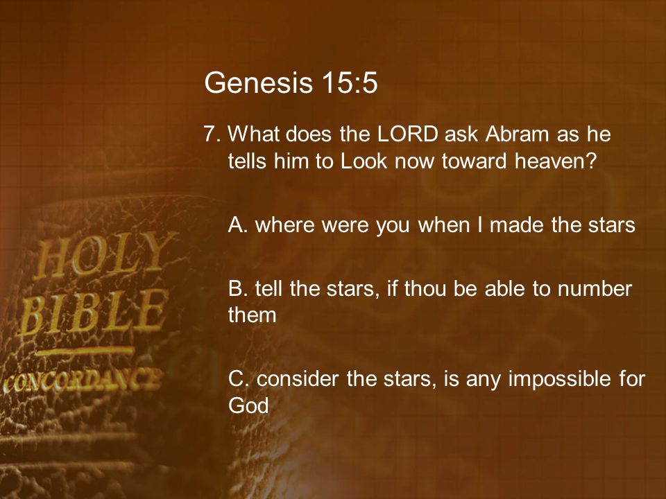 Genesis 15:5 7. What does the LORD ask Abram as he tells him to Look now toward heaven.