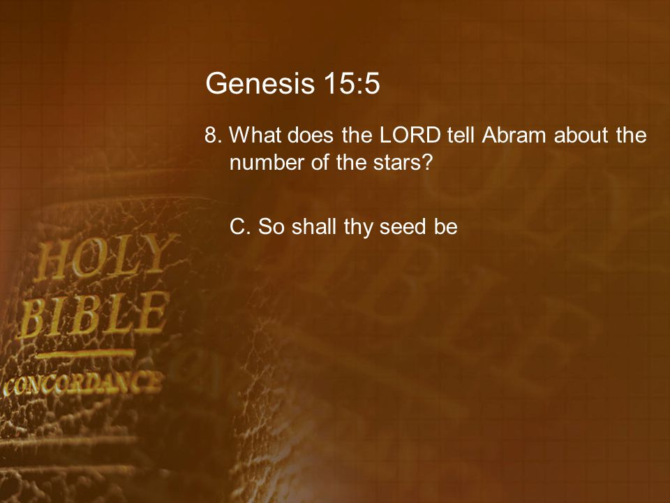 Genesis 15:5 8. What does the LORD tell Abram about the number of the stars.