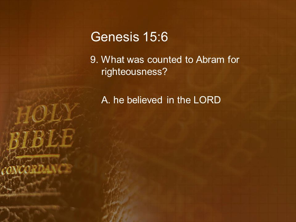 Genesis 15:6 9. What was counted to Abram for righteousness A. he believed in the LORD