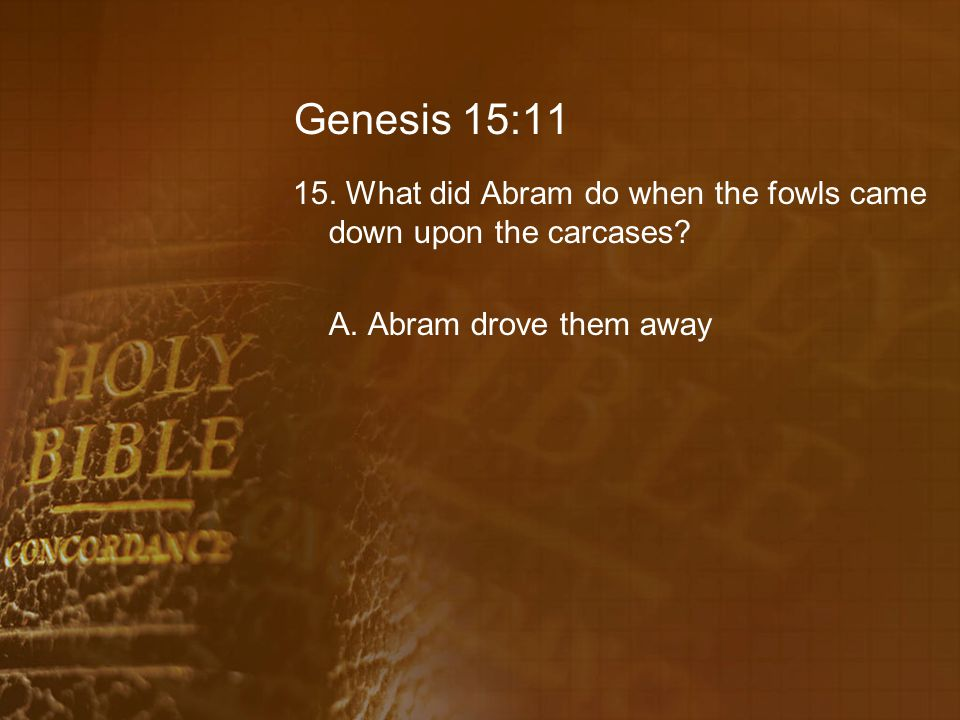Genesis 15:11 15. What did Abram do when the fowls came down upon the carcases.
