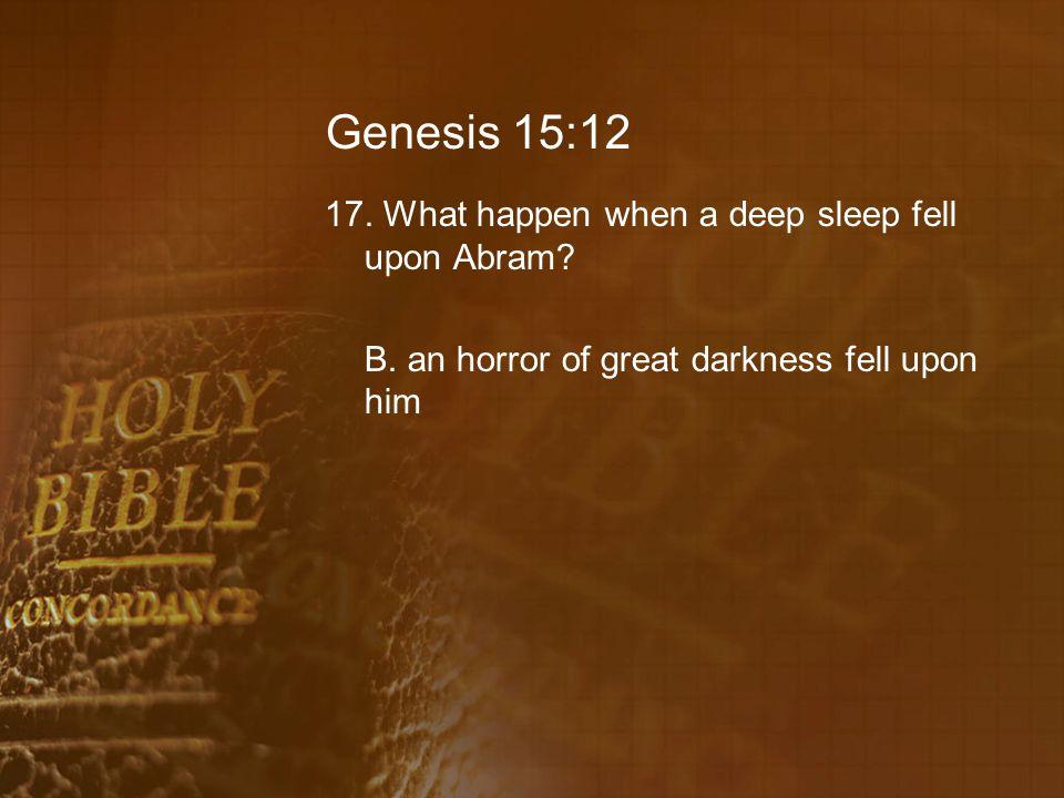 Genesis 15:12 17. What happen when a deep sleep fell upon Abram.