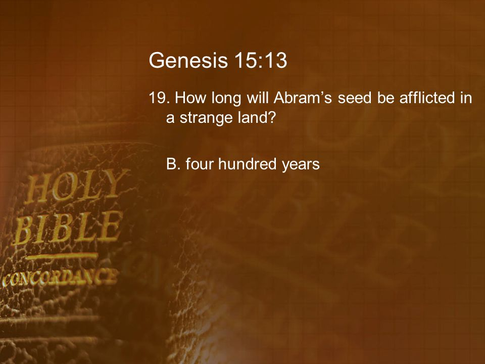 Genesis 15:13 19. How long will Abram's seed be afflicted in a strange land B. four hundred years