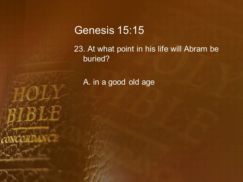 Genesis 15:15 23. At what point in his life will Abram be buried A. in a good old age