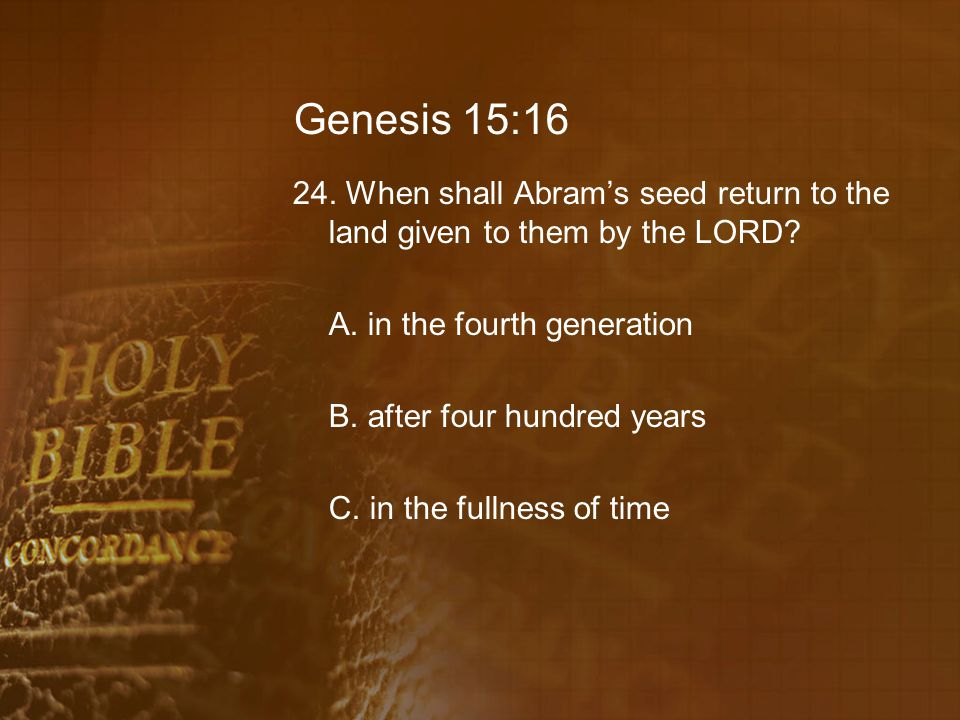 Genesis 15:16 24. When shall Abram's seed return to the land given to them by the LORD.
