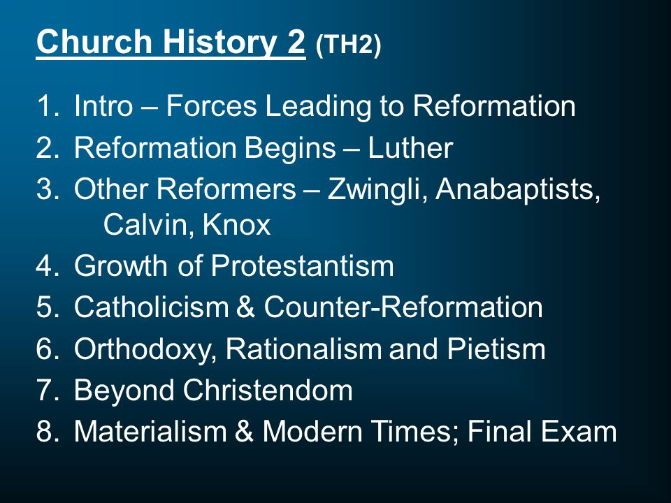 Church History 2 (TH2) 1.Intro – Forces Leading to Reformation 2.Reformation Begins – Luther 3.Other Reformers – Zwingli, Anabaptists, Calvin, Knox 4.Growth of Protestantism 5.Catholicism & Counter-Reformation 6.Orthodoxy, Rationalism and Pietism 7.Beyond Christendom 8.Materialism & Modern Times; Final Exam