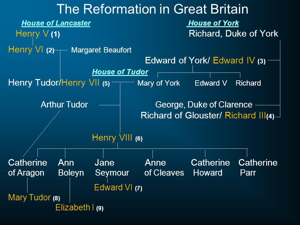 The Reformation in Great Britain House of LancasterHouse of York Henry V (1) Richard, Duke of York Henry VI (2) Margaret Beaufort Edward of York/ Edwa