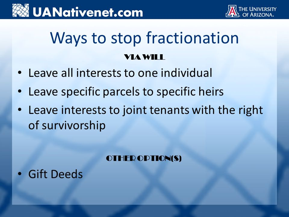 Ways to stop fractionation VIA WILL Leave all interests to one individual Leave specific parcels to specific heirs Leave interests to joint tenants with the right of survivorship OTHER OPTION(S) Gift Deeds