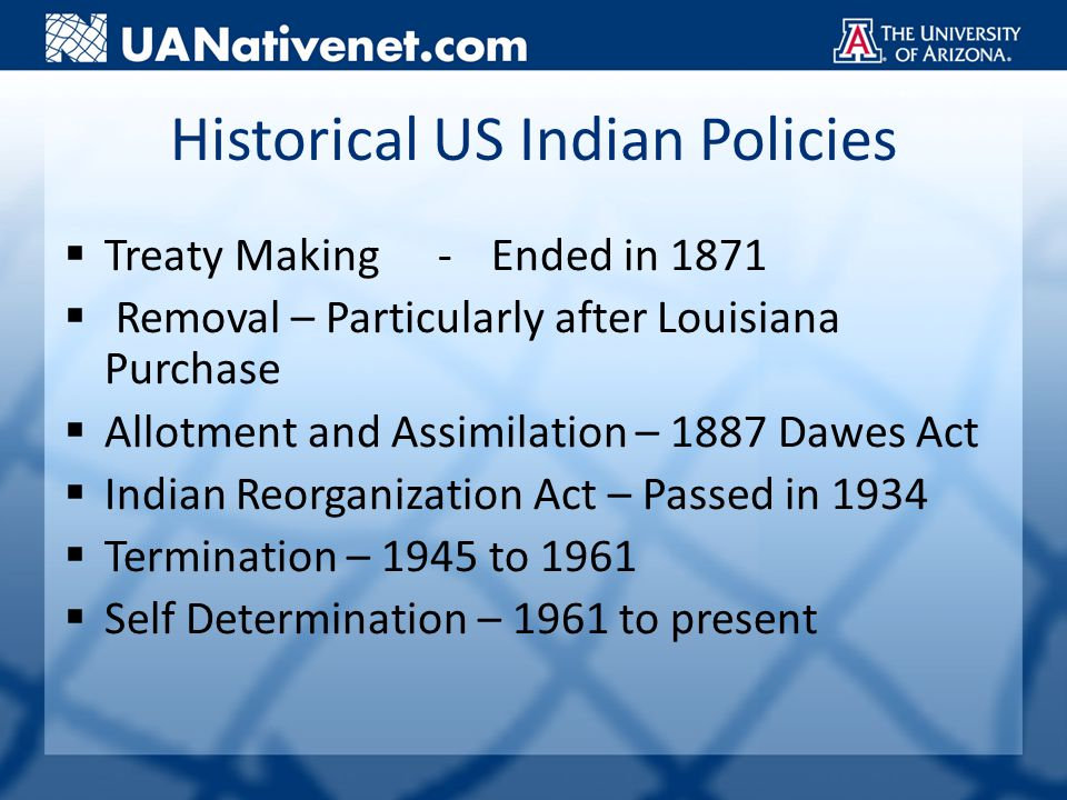 Historical US Indian Policies  Treaty Making-Ended in 1871  Removal – Particularly after Louisiana Purchase  Allotment and Assimilation – 1887 Dawes Act  Indian Reorganization Act – Passed in 1934  Termination – 1945 to 1961  Self Determination – 1961 to present
