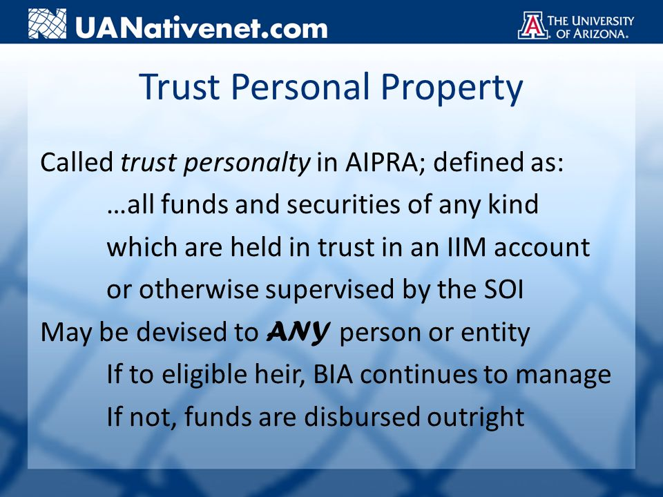 Trust Personal Property Called trust personalty in AIPRA; defined as: …all funds and securities of any kind which are held in trust in an IIM account or otherwise supervised by the SOI May be devised to ANY person or entity If to eligible heir, BIA continues to manage If not, funds are disbursed outright
