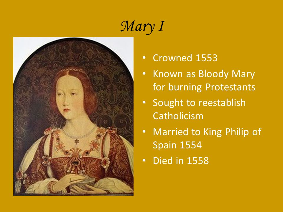 Mary I Crowned 1553 Known as Bloody Mary for burning Protestants Sought to reestablish Catholicism Married to King Philip of Spain 1554 Died in 1558