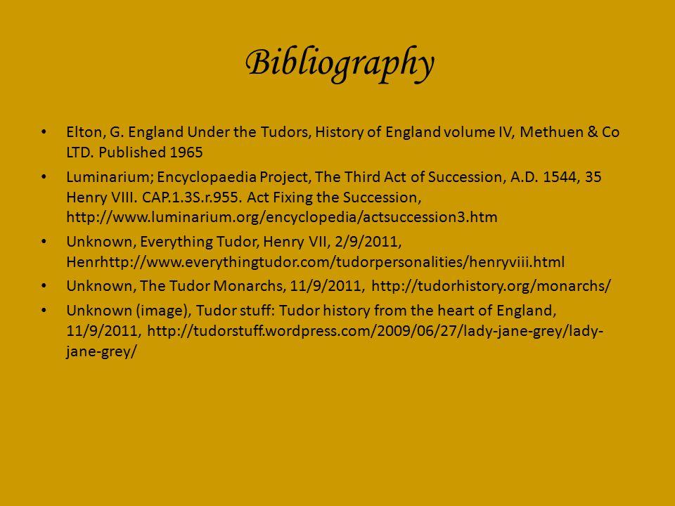Bibliography Elton, G. England Under the Tudors, History of England volume IV, Methuen & Co LTD. Published 1965 Luminarium; Encyclopaedia Project, The