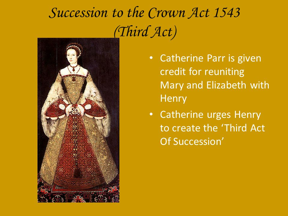 Succession to the Crown Act 1543 (Third Act) Catherine Parr is given credit for reuniting Mary and Elizabeth with Henry Catherine urges Henry to create the 'Third Act Of Succession'