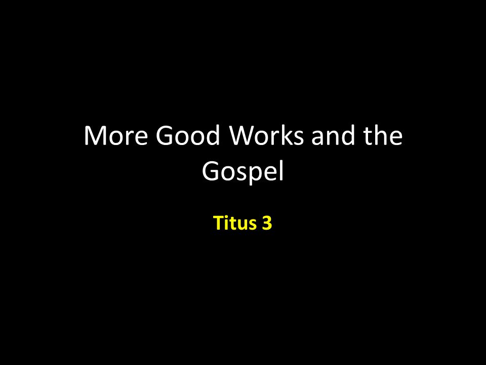 More Good Works and the Gospel Titus 3