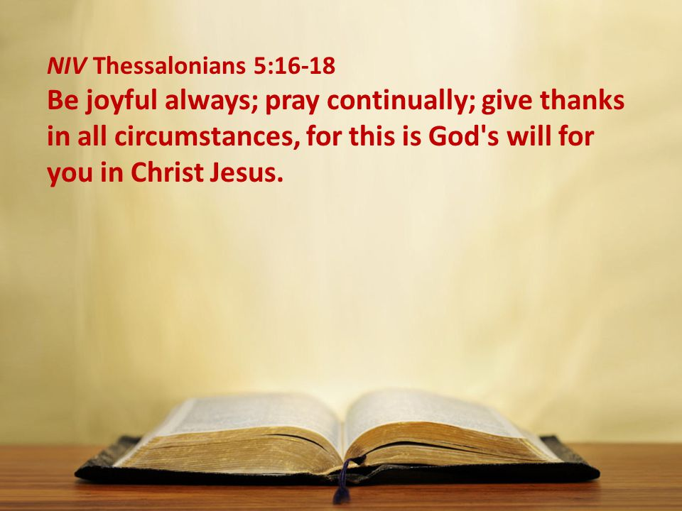 NIV Thessalonians 5:16-18 Be joyful always; pray continually; give thanks in all circumstances, for this is God s will for you in Christ Jesus.