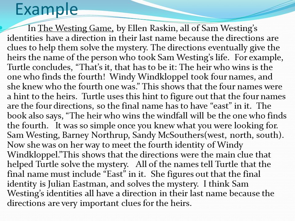 Example In The Westing Game, by Ellen Raskin, all of Sam Westing's identities have a direction in their last name because the directions are clues to help them solve the mystery.