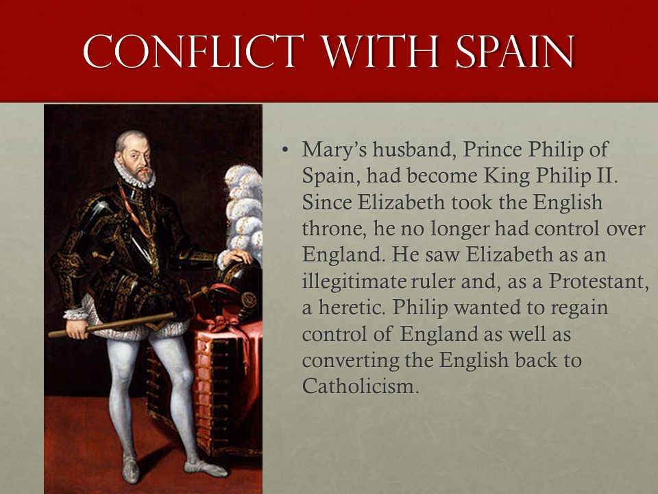 conflict with Spain Mary's husband, Prince Philip of Spain, had become King Philip II.