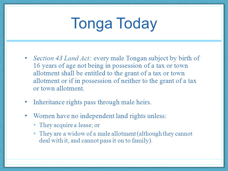 Tonga Today Section 43 Land Act: every male Tongan subject by birth of 16 years of age not being in possession of a tax or town allotment shall be entitled to the grant of a tax or town allotment or if in possession of neither to the grant of a tax or town allotment.