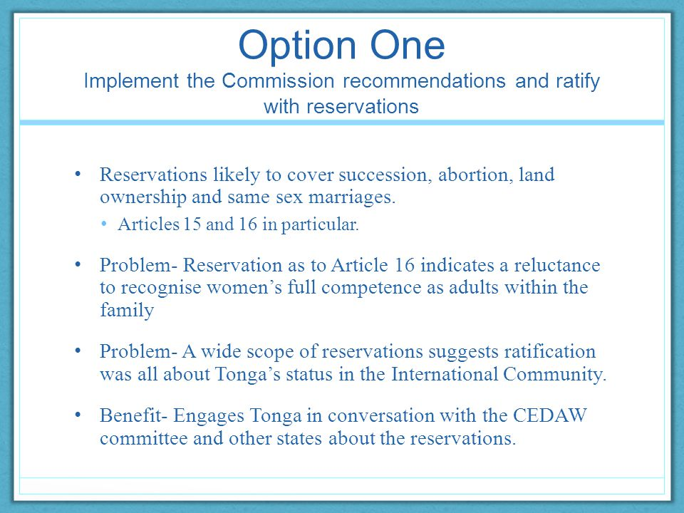 Option One Implement the Commission recommendations and ratify with reservations Reservations likely to cover succession, abortion, land ownership and same sex marriages.