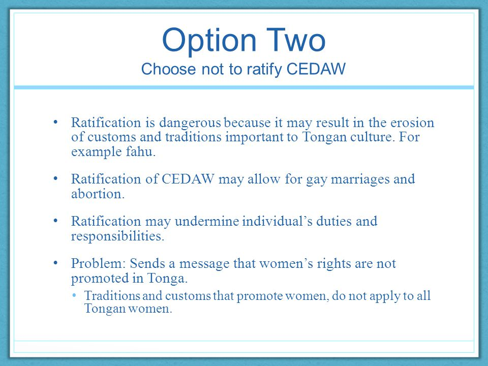 Option Two Choose not to ratify CEDAW Ratification is dangerous because it may result in the erosion of customs and traditions important to Tongan culture.