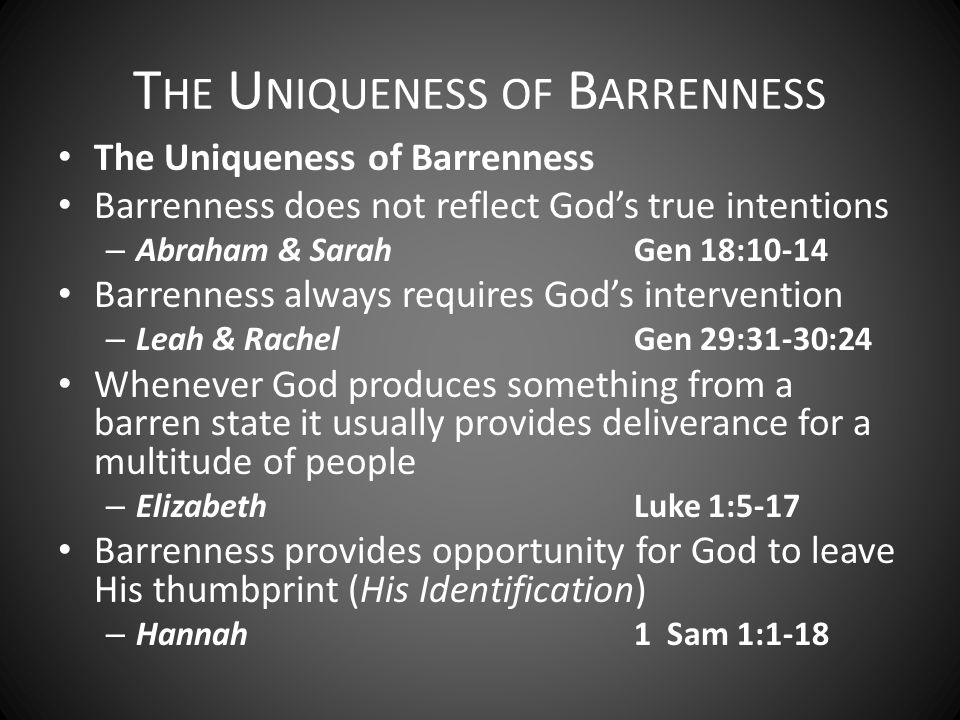 The Uniqueness of Barrenness Barrenness does not reflect God's true intentions – Abraham & SarahGen 18:10-14 Barrenness always requires God's intervention – Leah & RachelGen 29:31-30:24 Whenever God produces something from a barren state it usually provides deliverance for a multitude of people – ElizabethLuke 1:5-17 Barrenness provides opportunity for God to leave His thumbprint (His Identification) – Hannah1 Sam 1:1-18 T HE U NIQUENESS OF B ARRENNESS