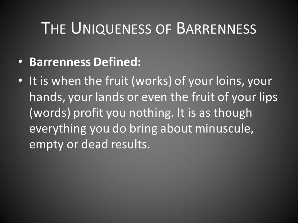 Barrenness seems to mimic suffering, but it's non- productive: SufferingBarrenness Tested for a short timeDoesn't seem to end Refines our conductSolidifies our patience Purges our imperfectionsLast longer than our imperfections Penalizes our sinsUsually not the result of sin T HE U NIQUENESS OF B ARRENNESS