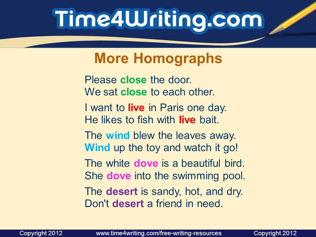 More Homographs Please close the door. We sat close to each other. I want to live in Paris one day. He likes to fish with live bait. The wind blew the