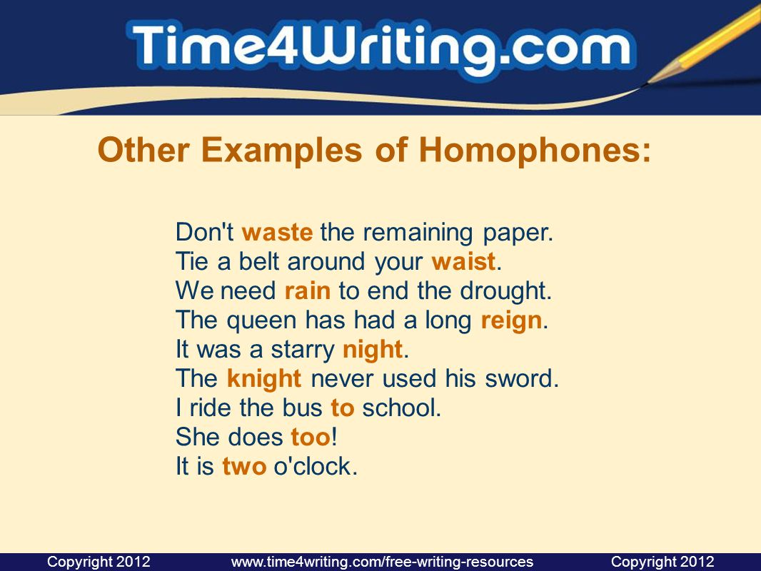 Other Examples of Homophones: Don't waste the remaining paper. Tie a belt around your waist. We need rain to end the drought. The queen has had a long