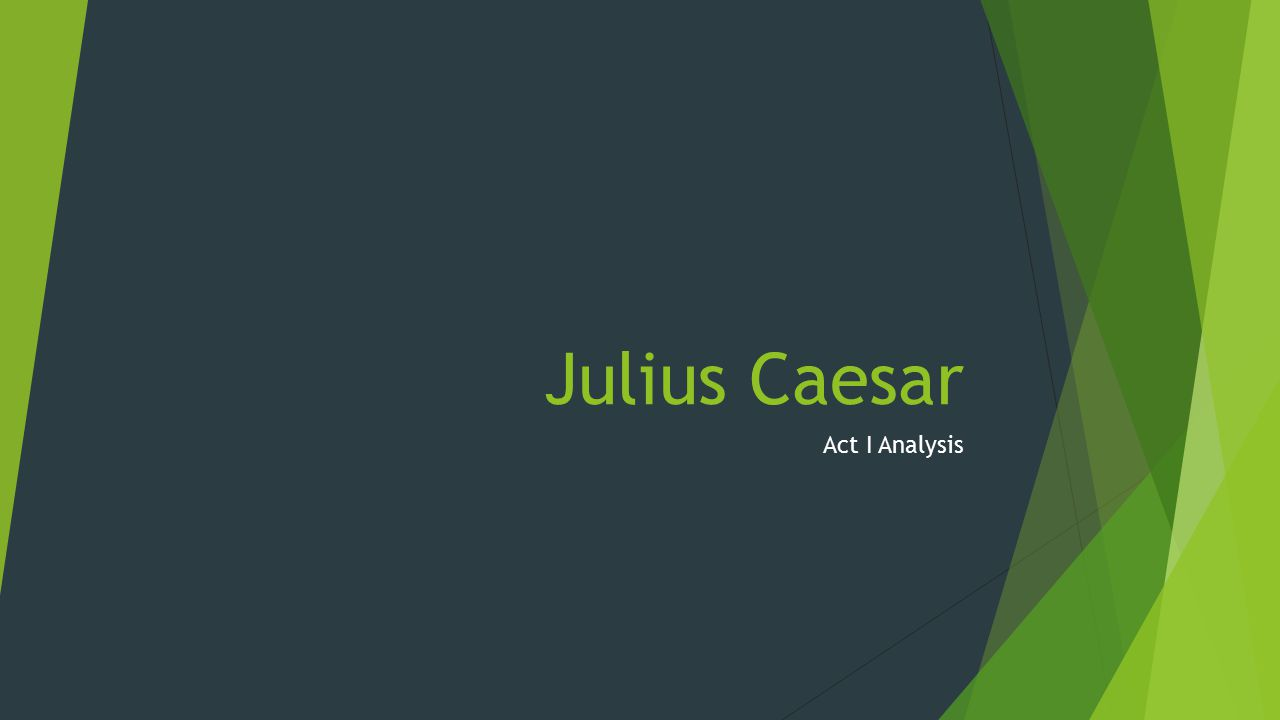 Act I analysis  Julius Caesar opens with the tribunes of the people chastising the plebeians for being fickle.