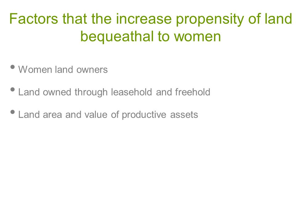 Factors that the increase propensity of land bequeathal to women Women land owners Land owned through leasehold and freehold Land area and value of productive assets